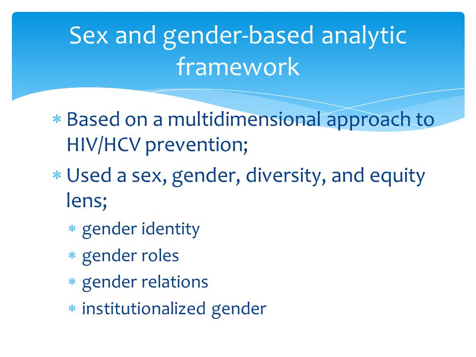  Based on a multidimensional approach to HIV/HCV prevention;  Used a sex, gender, diversity, and equity lens;  gender identity  gender roles  gender relations  institutionalized gender Sex and gender-based analytic framework