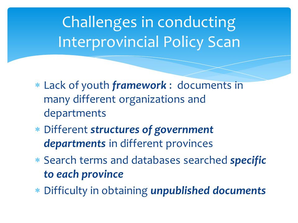 Lack of youth framework : documents in many different organizations and departments  Different structures of government departments in different provinces  Search terms and databases searched specific to each province  Difficulty in obtaining unpublished documents Challenges in conducting Interprovincial Policy Scan