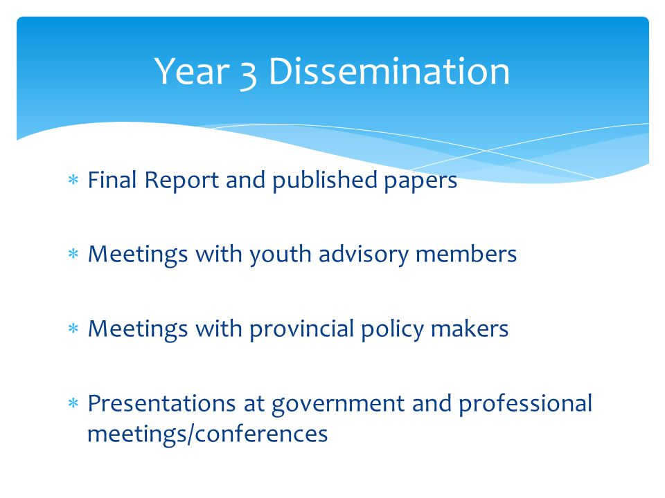  Final Report and published papers  Meetings with youth advisory members  Meetings with provincial policy makers  Presentations at government and professional meetings/conferences Year 3 Dissemination