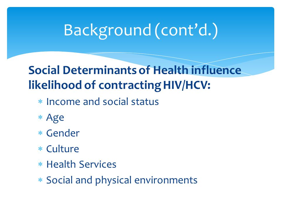 Social Determinants of Health influence likelihood of contracting HIV/HCV:  Income and social status  Age  Gender  Culture  Health Services  Social and physical environments Background (cont'd.)