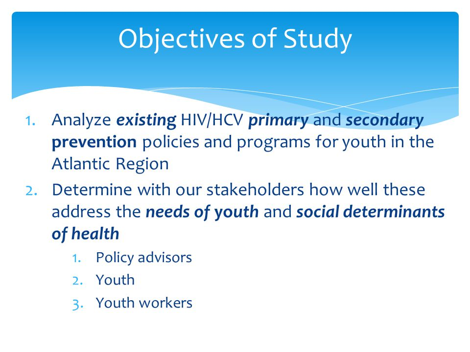 1.Analyze existing HIV/HCV primary and secondary prevention policies and programs for youth in the Atlantic Region 2.Determine with our stakeholders how well these address the needs of youth and social determinants of health 1.Policy advisors 2.Youth 3.Youth workers Objectives of Study