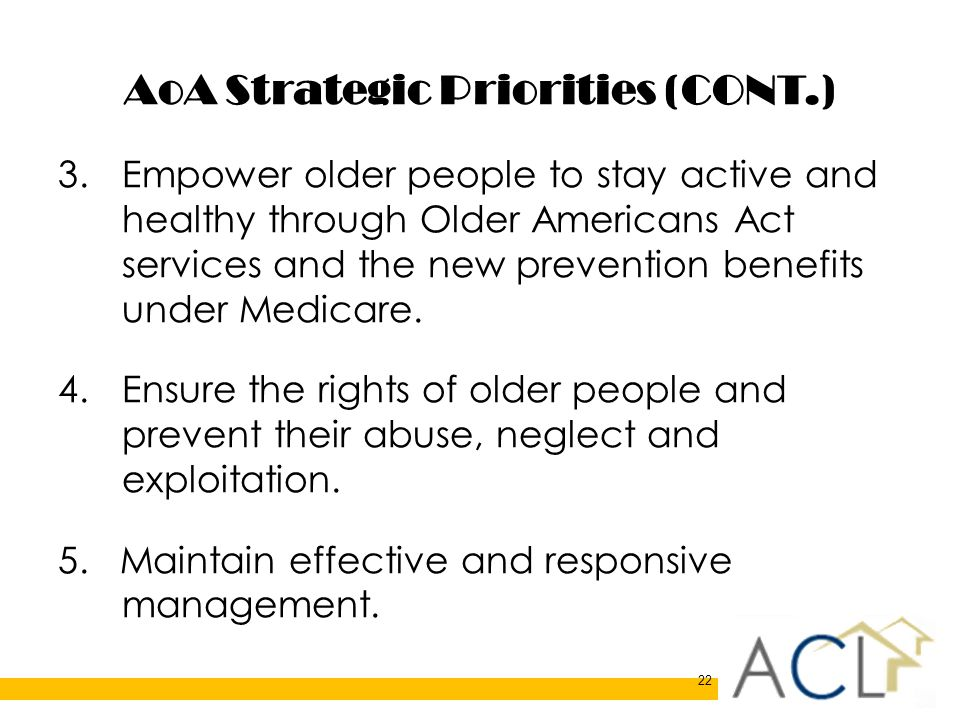 22 AoA Strategic Priorities (CONT.) 3.Empower older people to stay active and healthy through Older Americans Act services and the new prevention benefits under Medicare.