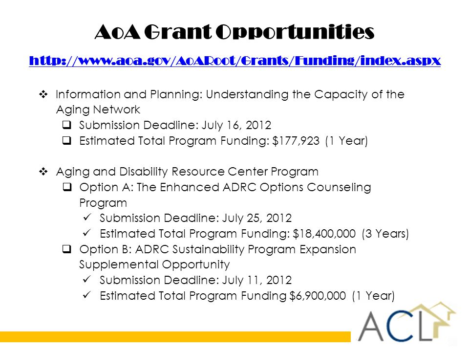 AoA Grant Opportunities      Information and Planning: Understanding the Capacity of the Aging Network  Submission Deadline: July 16, 2012  Estimated Total Program Funding: $177,923 (1 Year)  Aging and Disability Resource Center Program  Option A: The Enhanced ADRC Options Counseling Program Submission Deadline: July 25, 2012 Estimated Total Program Funding: $18,400,000 (3 Years)  Option B: ADRC Sustainability Program Expansion Supplemental Opportunity Submission Deadline: July 11, 2012 Estimated Total Program Funding $6,900,000 (1 Year)