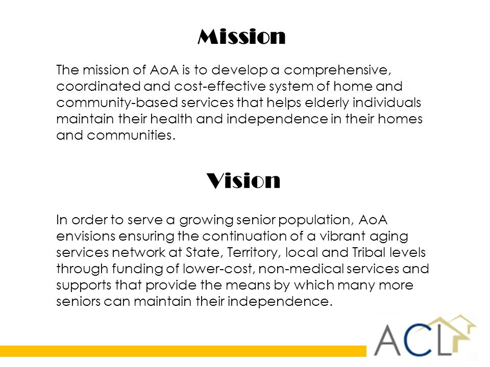 Mission The mission of AoA is to develop a comprehensive, coordinated and cost-effective system of home and community-based services that helps elderly individuals maintain their health and independence in their homes and communities.