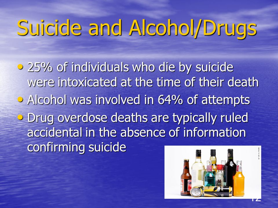 25% of individuals who die by suicide were intoxicated at the time of their death 25% of individuals who die by suicide were intoxicated at the time of their death Alcohol was involved in 64% of attempts Alcohol was involved in 64% of attempts Drug overdose deaths are typically ruled accidental in the absence of information confirming suicide Drug overdose deaths are typically ruled accidental in the absence of information confirming suicide 12 Suicide and Alcohol/Drugs