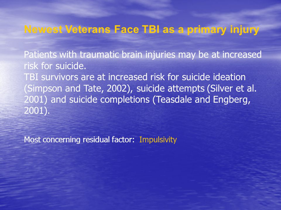Newest Veterans Face TBI as a primary injury Patients with traumatic brain injuries may be at increased risk for suicide.