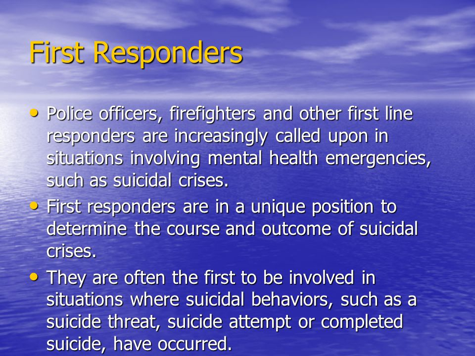 First Responders Police officers, firefighters and other first line responders are increasingly called upon in situations involving mental health emergencies, such as suicidal crises.