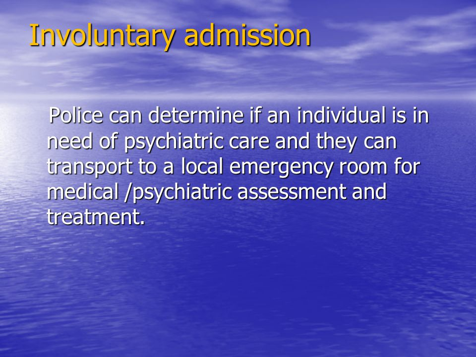 Involuntary admission Police can determine if an individual is in need of psychiatric care and they can transport to a local emergency room for medical /psychiatric assessment and treatment.