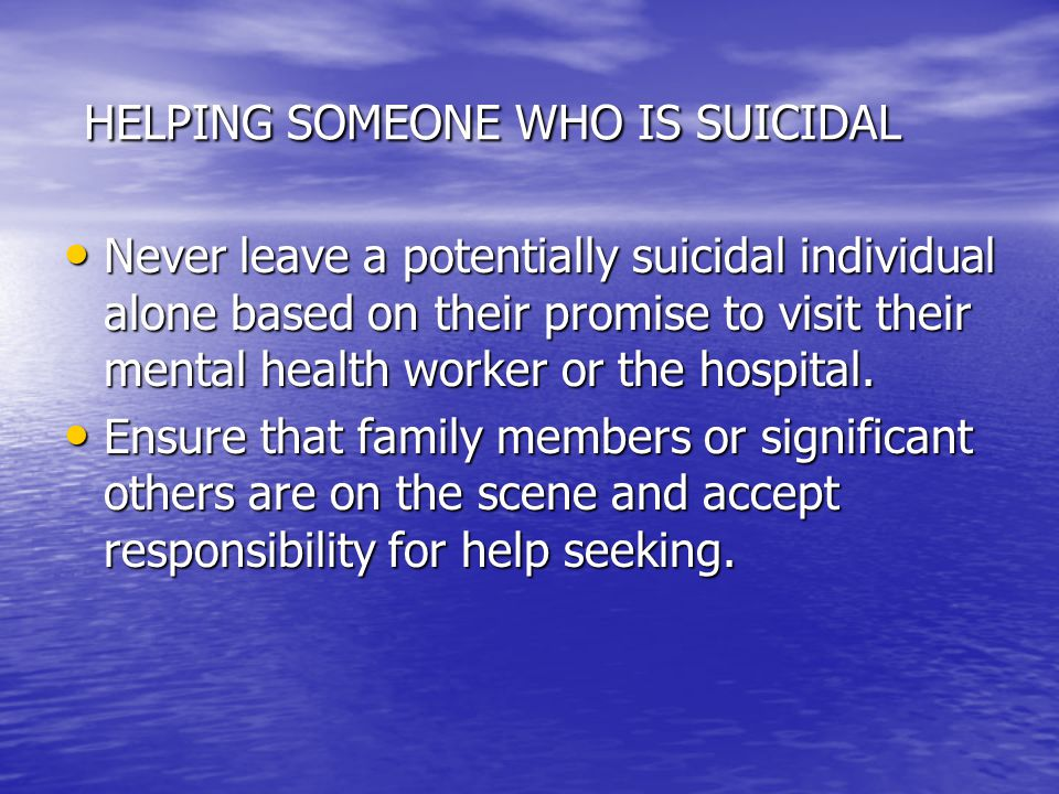 HELPING SOMEONE WHO IS SUICIDAL HELPING SOMEONE WHO IS SUICIDAL Never leave a potentially suicidal individual alone based on their promise to visit their mental health worker or the hospital.