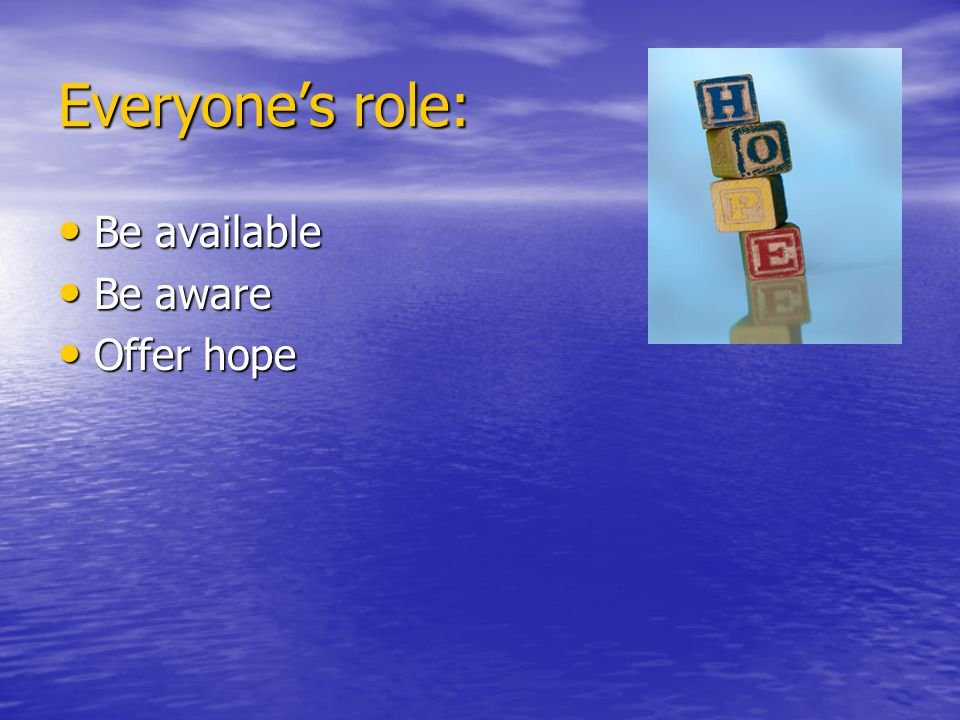 Everyone's role: Be available Be available Be aware Be aware Offer hope Offer hope