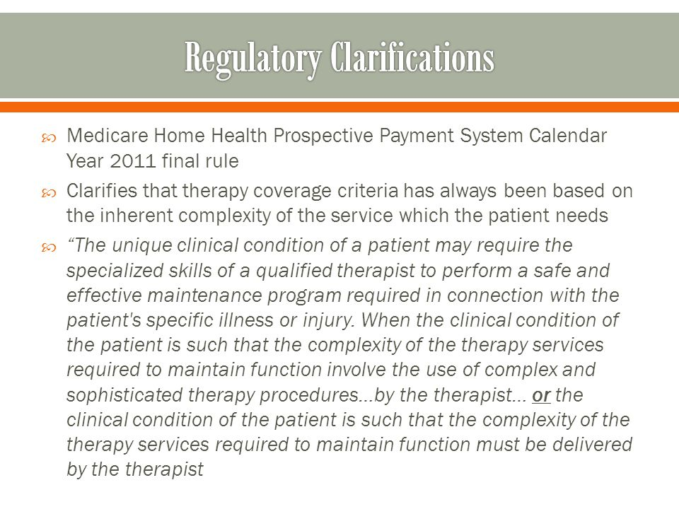  Medicare Home Health Prospective Payment System Calendar Year 2011 final rule  Clarifies that therapy coverage criteria has always been based on the inherent complexity of the service which the patient needs  The unique clinical condition of a patient may require the specialized skills of a qualified therapist to perform a safe and effective maintenance program required in connection with the patient s specific illness or injury.