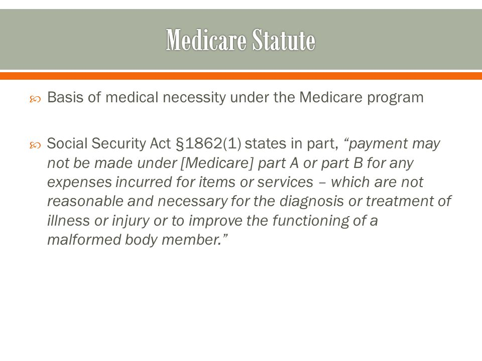  Basis of medical necessity under the Medicare program  Social Security Act §1862(1) states in part, payment may not be made under [Medicare] part A or part B for any expenses incurred for items or services – which are not reasonable and necessary for the diagnosis or treatment of illness or injury or to improve the functioning of a malformed body member.