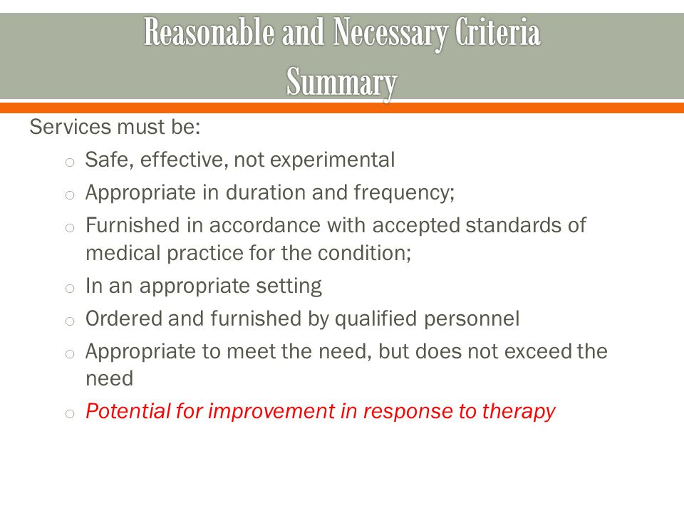 Services must be: o Safe, effective, not experimental o Appropriate in duration and frequency; o Furnished in accordance with accepted standards of medical practice for the condition; o In an appropriate setting o Ordered and furnished by qualified personnel o Appropriate to meet the need, but does not exceed the need o Potential for improvement in response to therapy