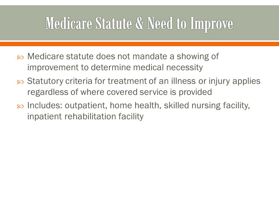  Medicare statute does not mandate a showing of improvement to determine medical necessity  Statutory criteria for treatment of an illness or injury applies regardless of where covered service is provided  Includes: outpatient, home health, skilled nursing facility, inpatient rehabilitation facility