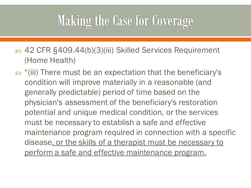  42 CFR §409.44(b)(3)(iii) Skilled Services Requirement (Home Health)  (iii) There must be an expectation that the beneficiary s condition will improve materially in a reasonable (and generally predictable) period of time based on the physician s assessment of the beneficiary s restoration potential and unique medical condition, or the services must be necessary to establish a safe and effective maintenance program required in connection with a specific disease, or the skills of a therapist must be necessary to perform a safe and effective maintenance program.