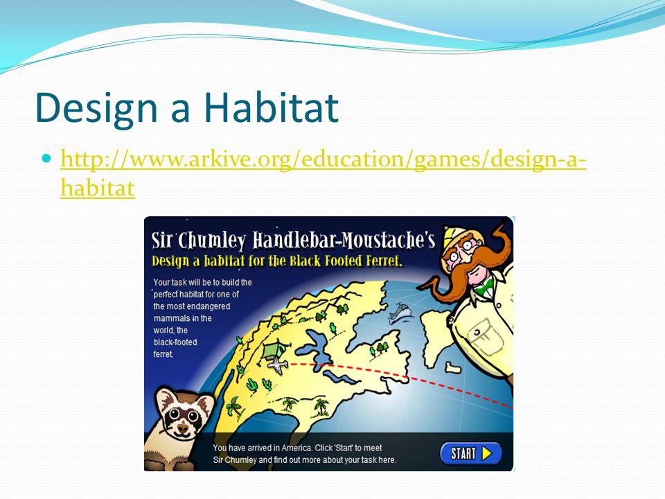 Design a Habitat http://www.arkive.org/education/games/design-a- habitat http://www.arkive.org/education/games/design-a- habitat