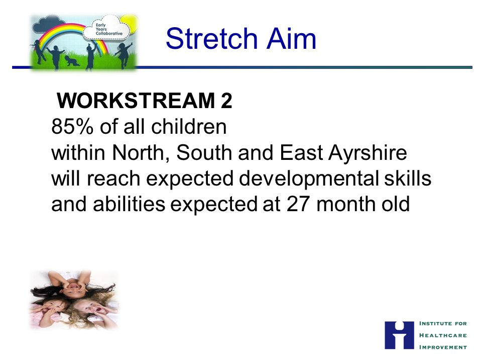 Stretch Aim WORKSTREAM 2 85% of all children within North, South and East Ayrshire will reach expected developmental skills and abilities expected at