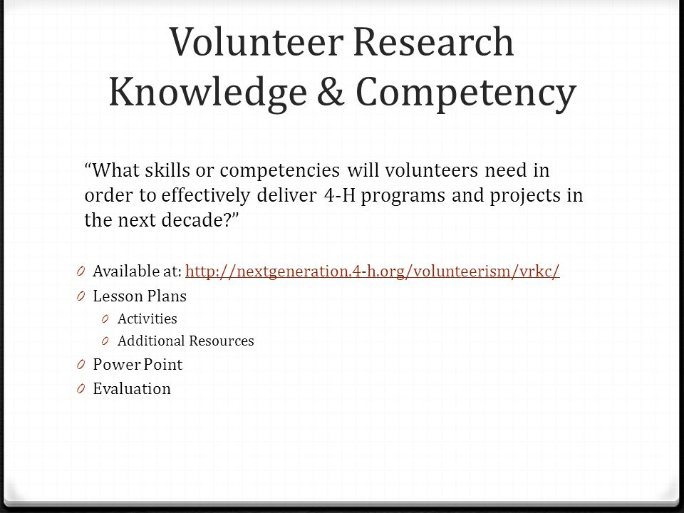 Volunteer Research Knowledge & Competency What skills or competencies will volunteers need in order to effectively deliver 4-H programs and projects in the next decade? 0 Available at: http://nextgeneration.4-h.org/volunteerism/vrkc/http://nextgeneration.4-h.org/volunteerism/vrkc/ 0 Lesson Plans 0 Activities 0 Additional Resources 0 Power Point 0 Evaluation