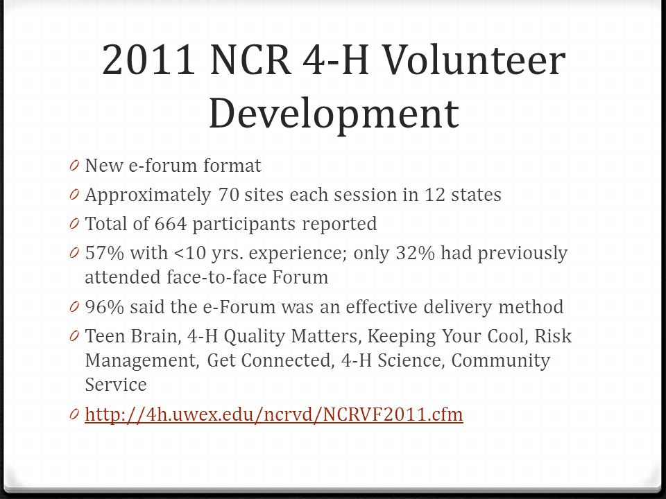 2011 NCR 4-H Volunteer Development 0 New e-forum format 0 Approximately 70 sites each session in 12 states 0 Total of 664 participants reported 0 57% with <10 yrs.
