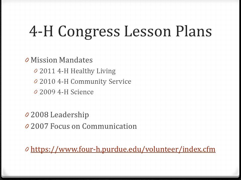 4-H Congress Lesson Plans 0 Mission Mandates 0 2011 4-H Healthy Living 0 2010 4-H Community Service 0 2009 4-H Science 0 2008 Leadership 0 2007 Focus on Communication 0 https://www.four-h.purdue.edu/volunteer/index.cfm https://www.four-h.purdue.edu/volunteer/index.cfm