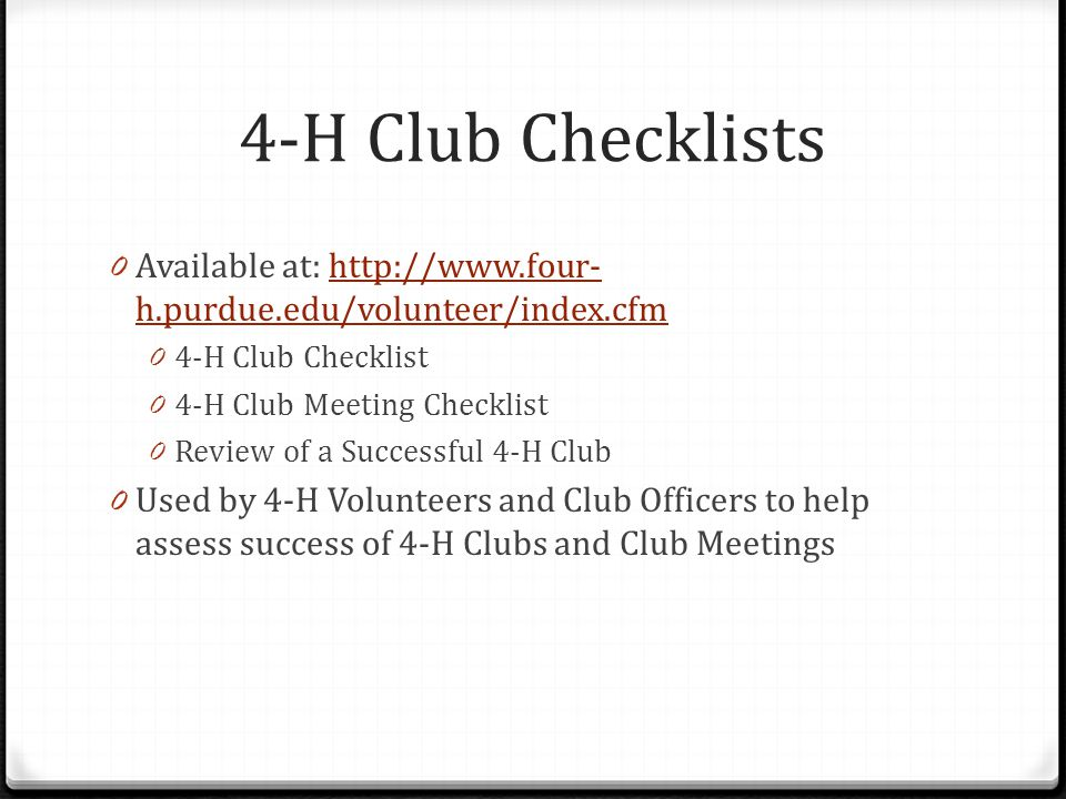 4-H Club Checklists 0 Available at: http://www.four- h.purdue.edu/volunteer/index.cfmhttp://www.four- h.purdue.edu/volunteer/index.cfm 0 4-H Club Checklist 0 4-H Club Meeting Checklist 0 Review of a Successful 4-H Club 0 Used by 4-H Volunteers and Club Officers to help assess success of 4-H Clubs and Club Meetings