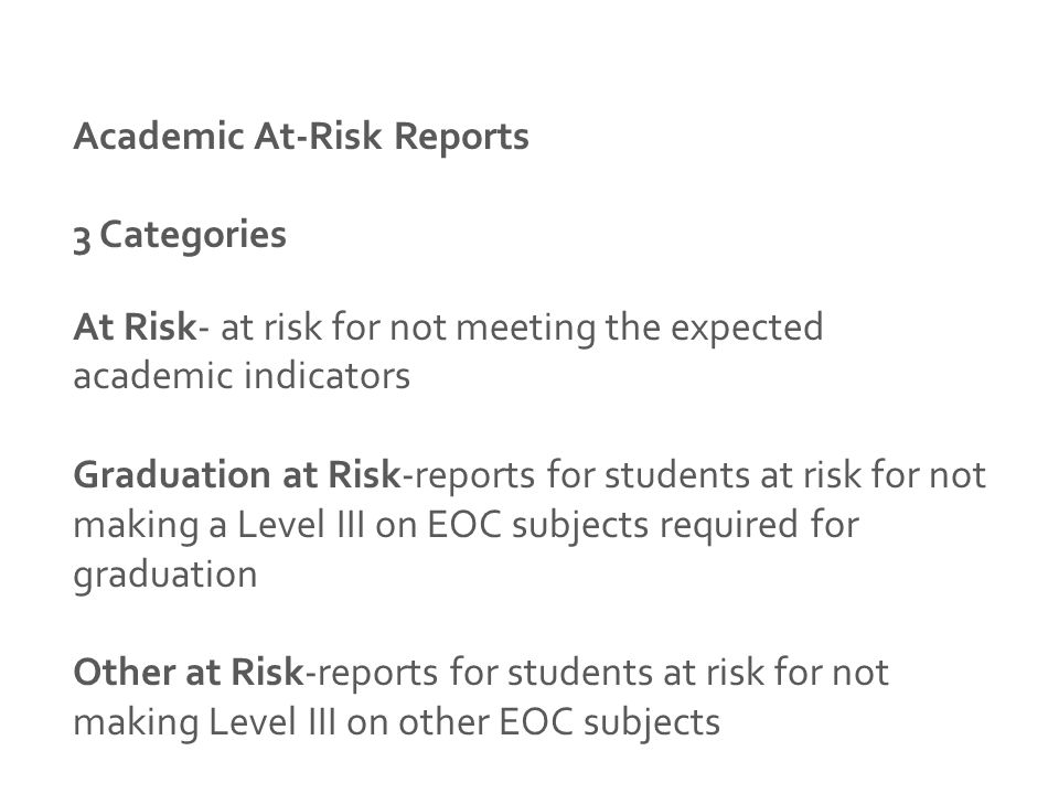 Academic At-Risk Reports 3 Categories At Risk- at risk for not meeting the expected academic indicators Graduation at Risk-reports for students at risk for not making a Level III on EOC subjects required for graduation Other at Risk-reports for students at risk for not making Level III on other EOC subjects