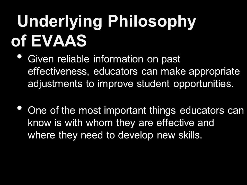 Underlying Philosophy of EVAAS Given reliable information on past effectiveness, educators can make appropriate adjustments to improve student opportunities.