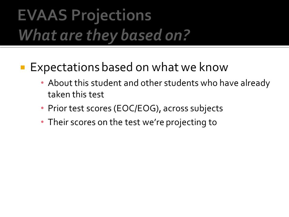  Expectations based on what we know About this student and other students who have already taken this test Prior test scores (EOC/EOG), across subjects Their scores on the test we're projecting to