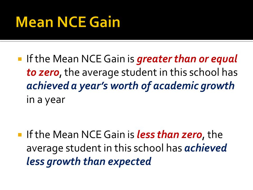  If the Mean NCE Gain is greater than or equal to zero, the average student in this school has achieved a year's worth of academic growth in a year  If the Mean NCE Gain is less than zero, the average student in this school has achieved less growth than expected