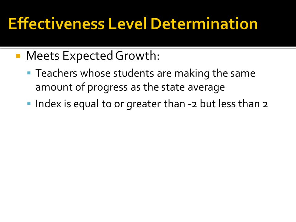  Meets Expected Growth:  Teachers whose students are making the same amount of progress as the state average  Index is equal to or greater than -2 but less than 2