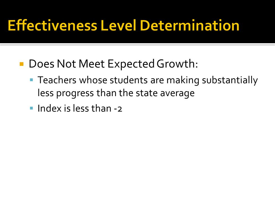  Does Not Meet Expected Growth:  Teachers whose students are making substantially less progress than the state average  Index is less than -2