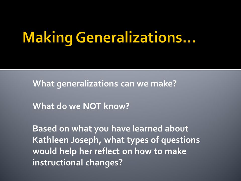 What generalizations can we make. What do we NOT know.