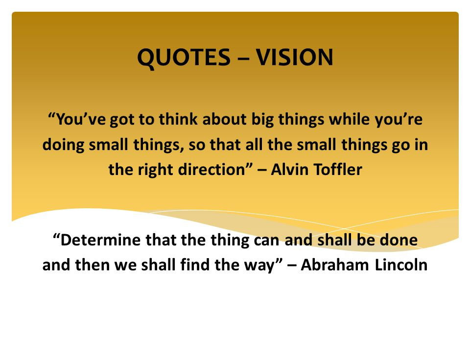 You've got to think about big things while you're doing small things, so that all the small things go in the right direction – Alvin Toffler Determine that the thing can and shall be done and then we shall find the way – Abraham Lincoln QUOTES – VISION