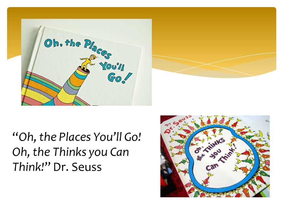 Oh, the Places You'll Go! Oh, the Thinks you Can Think! Dr. Seuss