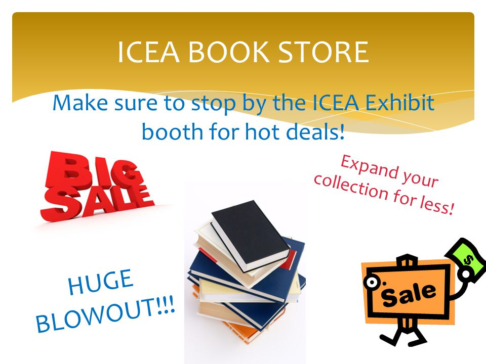 ICEA BOOK STORE Make sure to stop by the ICEA Exhibit booth for hot deals.