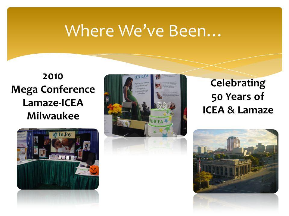 Where We've Been… 2010 Mega Conference Lamaze-ICEA Milwaukee Celebrating 50 Years of ICEA & Lamaze