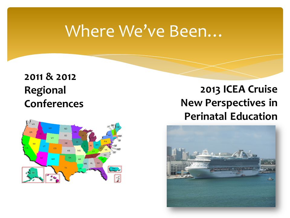Where We've Been… 2011 & 2012 Regional Conferences 2013 ICEA Cruise New Perspectives in Perinatal Education