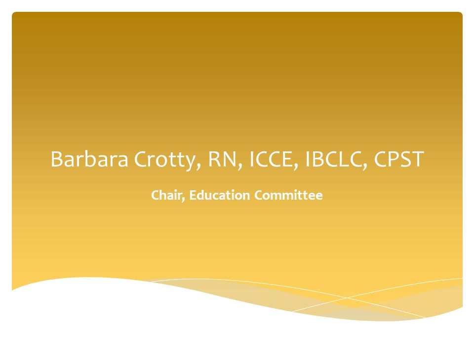 Barbara Crotty, RN, ICCE, IBCLC, CPST Chair, Education Committee
