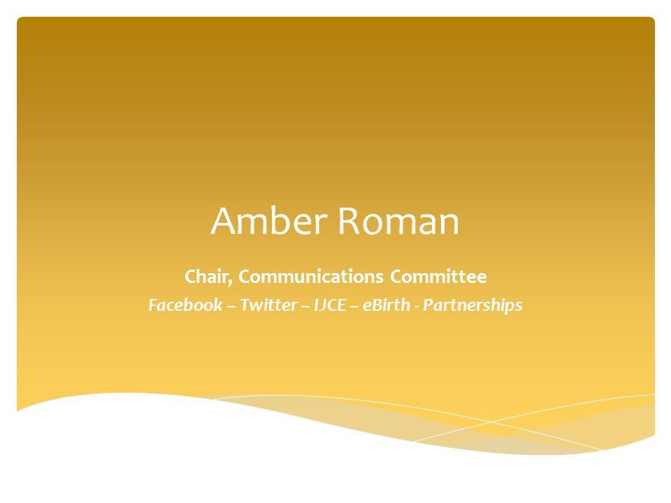 Amber Roman Chair, Communications Committee Facebook – Twitter – IJCE – eBirth - Partnerships