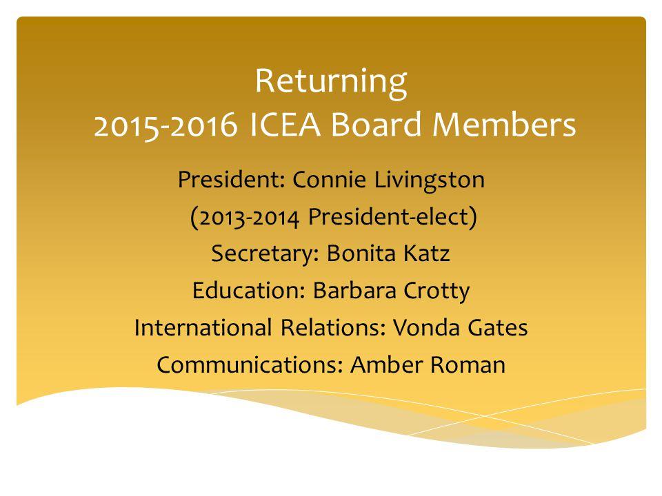 Returning 2015-2016 ICEA Board Members President: Connie Livingston (2013-2014 President-elect) Secretary: Bonita Katz Education: Barbara Crotty International Relations: Vonda Gates Communications: Amber Roman