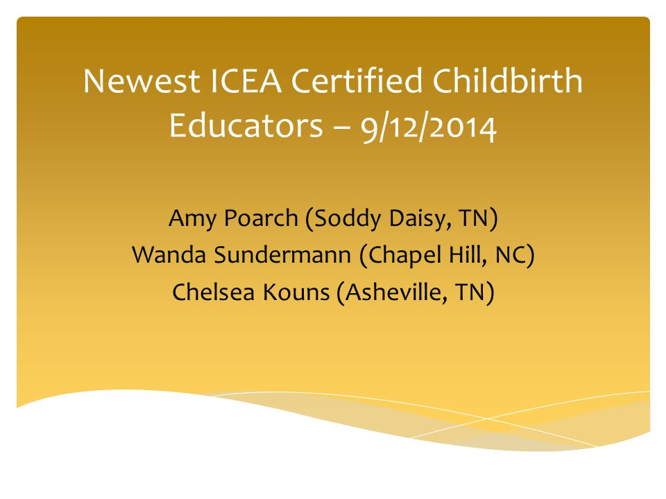 Newest ICEA Certified Childbirth Educators – 9/12/2014 Amy Poarch (Soddy Daisy, TN) Wanda Sundermann (Chapel Hill, NC) Chelsea Kouns (Asheville, TN)