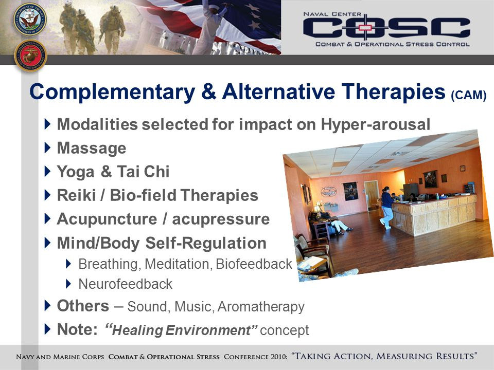 Complementary & Alternative Therapies (CAM)  Modalities selected for impact on Hyper-arousal  Massage  Yoga & Tai Chi  Reiki / Bio-field Therapies  Acupuncture / acupressure  Mind/Body Self-Regulation  Breathing, Meditation, Biofeedback  Neurofeedback  Others – Sound, Music, Aromatherapy  Note: Healing Environment concept