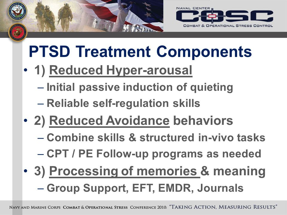 PTSD Treatment Components 1) Reduced Hyper-arousal –Initial passive induction of quieting –Reliable self-regulation skills 2) Reduced Avoidance behavi