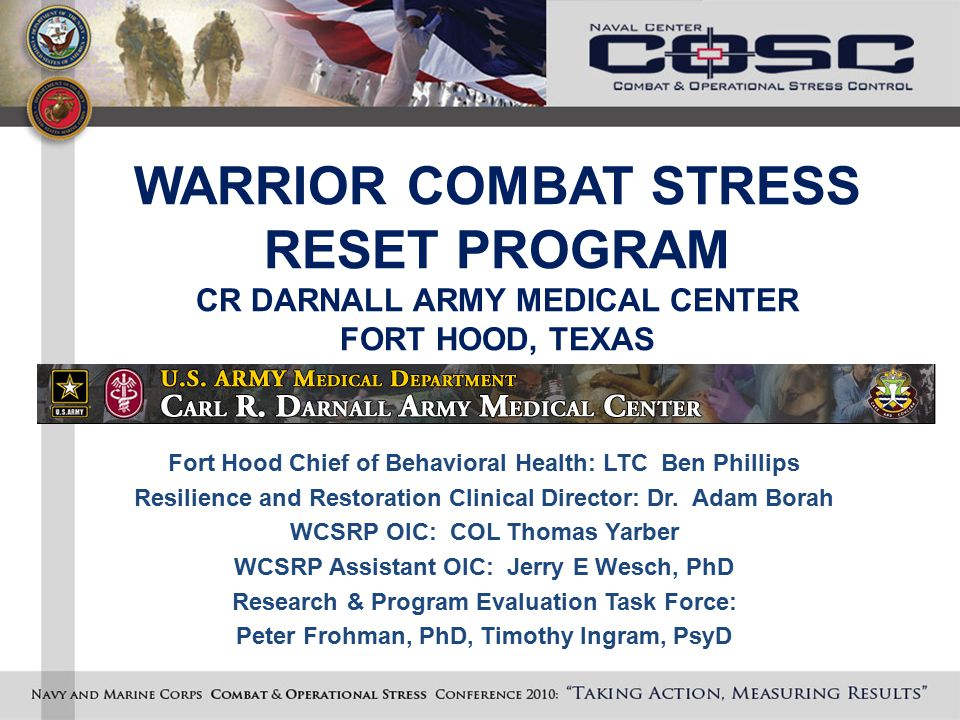 WARRIOR COMBAT STRESS RESET PROGRAM CR DARNALL ARMY MEDICAL CENTER FORT HOOD, TEXAS Fort Hood Chief of Behavioral Health: LTC Ben Phillips Resilience