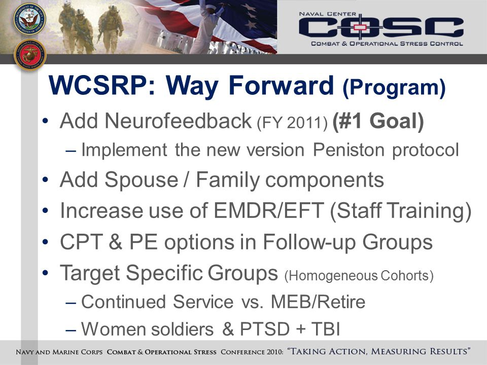 WCSRP: Way Forward (Program) Add Neurofeedback (FY 2011) (#1 Goal) –Implement the new version Peniston protocol Add Spouse / Family components Increas