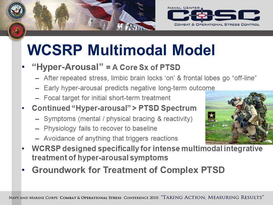 "WCSRP Multimodal Model ""Hyper-Arousal"" = A Core Sx of PTSD –After repeated stress, limbic brain locks 'on' & frontal lobes go ""off-line"" –Early hyper-"