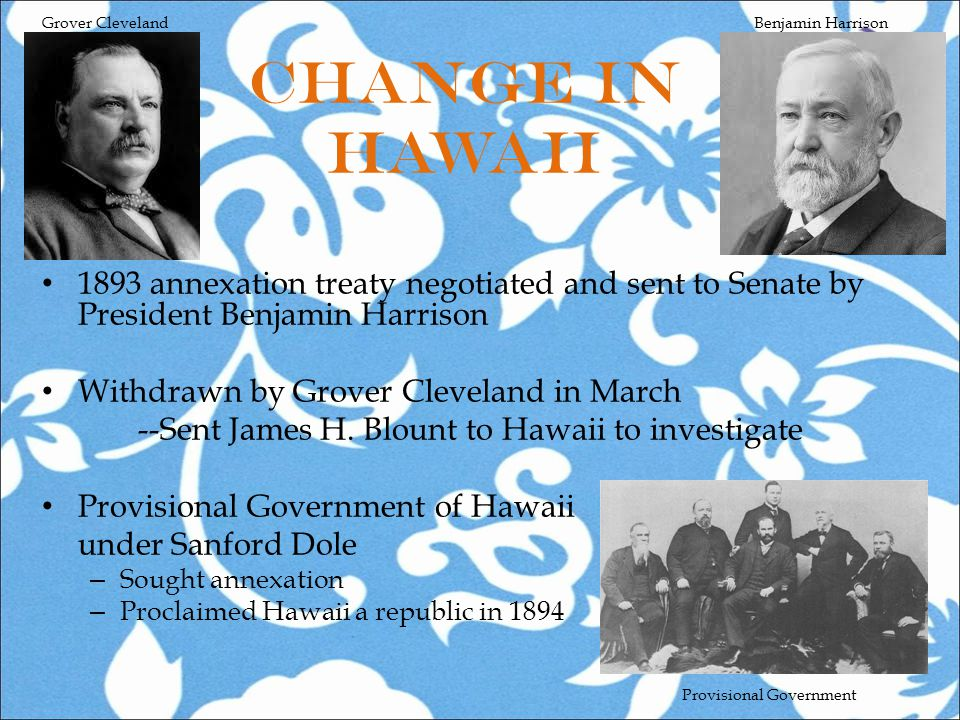 Change in Hawaii 1893 annexation treaty negotiated and sent to Senate by President Benjamin Harrison Withdrawn by Grover Cleveland in March --Sent James H.