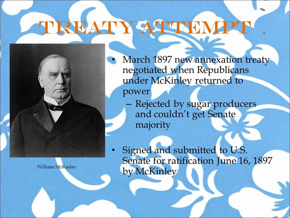 Treaty Attempt March 1897 new annexation treaty negotiated when Republicans under McKinley returned to power – Rejected by sugar producers and couldn't get Senate majority Signed and submitted to U.S.