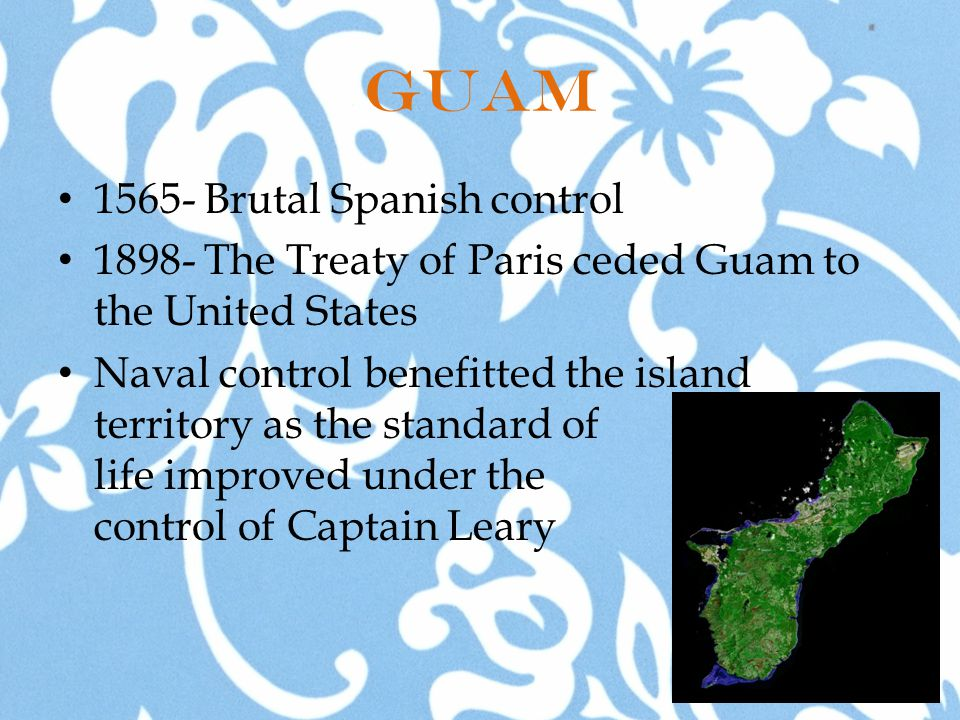 Guam 1565- Brutal Spanish control 1898- The Treaty of Paris ceded Guam to the United States Naval control benefitted the island territory as the standard of life improved under the control of Captain Leary