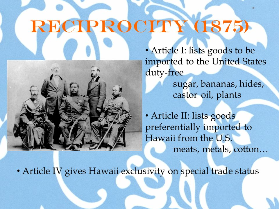 Reciprocity (1875) Article I: lists goods to be imported to the United States duty-free sugar, bananas, hides, castor oil, plants Article II: lists goods preferentially imported to Hawaii from the U.S.